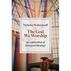 The God We Worship: An Exploration of Liturgical Theology by Nicholas Wolterstorff (Paperback, 2015)