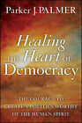 Healing the Heart of Democracy: The Courage to Create a Politics Worthy of the Human Spirit by Parker J. Palmer (Hardback, 2011)