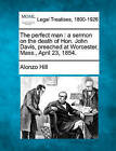 The Perfect Man: A Sermon on the Death of Hon. John Davis, Preached at Worcester, Mass., April 23, 1854. by Alonzo Hill (Paperback / softback, 2010)