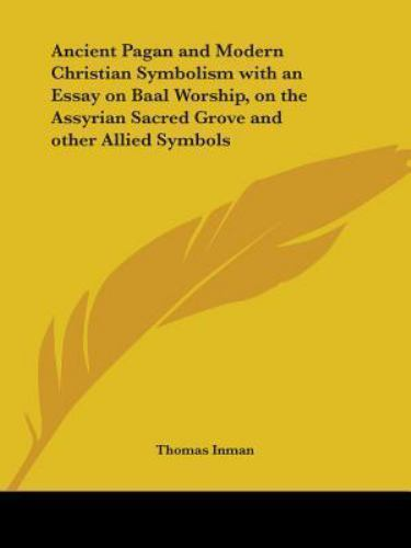 Ancient Pagan and Modern Christian Symbolism : With an Essay on Baal Worship, on