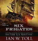 Six Frigates: The Epic History of the Founding of the U.S. Navy by Ian W Toll (CD-Audio, 2006)