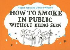 How to Smoke in Public Without Being Seen by Robert Jebb and Damien Weighill