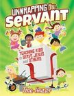 Unwrapping the Servant: Teaching Kids to Serve Jesus and Others by Tina Houser (Paperback, 2015)
