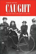 Caught : Montreal's Modern Girls and the Law, 1869-1945 by Tamara Myers...