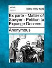 Ex Parte - Matter of Sawyer - Petition to Expunge Decrees by Anonymous (Paperback / softback, 2012)