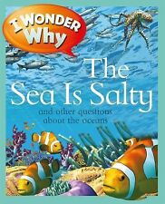 I Wonder Why Ser.: I Wonder Why the Sea Is Salty : And Other Questions about...
