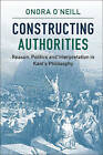 Constructing Authorities: Reason, Politics and Interpretation in Kant's Philosophy by Onora O'Neill (Hardback, 2016)