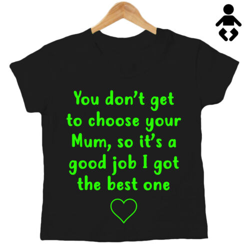 Mummy Baby T-Shirt YOU DON/'T GET TO PICK YOUR MUM SO IT/'S GOOD.. Mother/'s Day