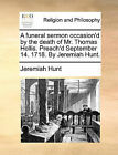 A Funeral Sermon Occasion'd by the Death of Mr. Thomas Hollis. Preach'd September 14. 1718. by Jeremiah Hunt. by Jeremiah Hunt (Paperback / softback, 2010)