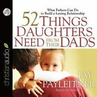 52 Things Daughters Need from Their Dads: What Fathers Can Do to Build a Lasting Relationship by Jay Payleitner (CD-Audio, 2013)