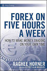 Forex on Five Hours a Week: How to Make Money Trading on Your Own Time by Raghee Horner (Hardback, 2010)