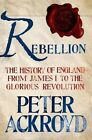 Rebellion: The History of England from James I to the Glorious Revolution by Peter Ackroyd (Hardback, 2014)