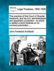 The Practice of the Court of Quarter Sessions, and Its Civil, Administrative and Appellate Jurisdiction: To Which Is Added a Short Treatise on Its Criminal Jurisdiction .... by John Frederick Archbold (Paperback / softback, 2010)