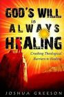 God's Will Is Always Healing: Crushing Theological Barriers to Healing by Joshua Greeson (Paperback / softback)