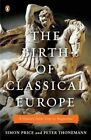 The Birth of Classical Europe: A History from Troy to Augustine by Lecturer in Ancient History and Fellow of Lady Margaret Hall Simon Price, Fellow and Tutor in Ancient History Peter Thonemann (Paperback / softback, 2011)