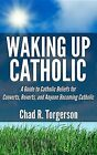 Waking Up Catholic: A Guide to Catholic Beliefs for Converts, Reverts, and Anyone Becoming Catholic by Chad R Torgerson (Paperback / softback, 2013)