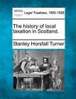 The History of Local Taxation in Scotland. by Stanley Horsfall Turner (Paperback / softback, 2010)