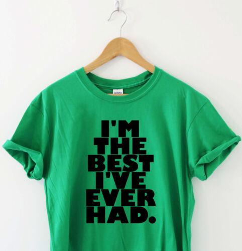 I/'M THE BEST I/'VE EVER HAD Humour tshirt funny T shirt Humor Tee Slogan Top