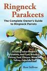 Ringneck Parakeets, The Complete Owner's Guide to Ringneck Parrots, Including Indian Ringneck Parakeets, their Care, Breeding, Training, Food, Lifespan, Mutations, Talking, Cages and Diet by Rose Sullivan (Paperback, 2013)