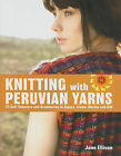 Knitting with Peruvian Yarns: 25 Soft Sweaters and Accessories in Alpaca, Llama, Merino and Silk by Jane Ellison (Hardback, 2011)