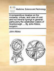 A Compendious Treatise on the Contents, Virtues, and Uses of Cold and Hot Mineral Springs in General: Particularly the Celebrated Waters of Scarborough. ... by John Atkins, Surgeon. by John Atkins (Paperback / softback, 2010)