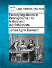 Factory Legislation in Pennsylvania: Its History and Administration. by James Lynn Barnard (Paperback / softback, 2010)