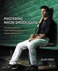 Mastering Nikon Speedlights: A Complete Guide to Small Flash Photography and the Creative Lighting System by Alan Hess (Paperback, 2015)
