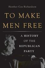 To Make Men Free : A History of the Republican Party by Heather Cox...