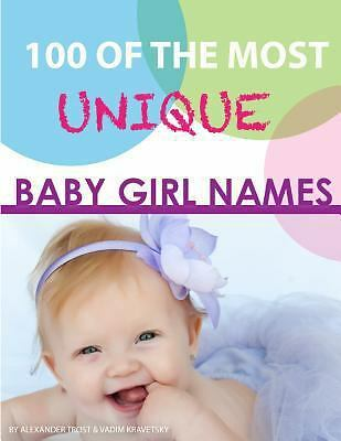 100 of the Most Unique Baby Girl Names by Alexander Trost and Vadim Kravetsky...