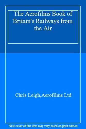 The Aerofilms Book of Britain's Railways from the Air,Chris Leigh,Aerofilms Ltd