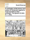 A Vindication of the Honour and Justice of Parliament Against a Most Scandalous Libel, Entituled, the Speech of John A----, Esq; by Multiple Contributors (Paperback / softback, 2010)