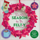 Tis the Season to be Felt-Y: Over 40 Handmade Holiday Decorations by Kathy Sheldon (Paperback, 2015)