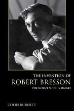 The Invention of Robert Bresson : The Auteur and His Market by Colin Burnett...