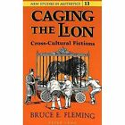 Caging the Lion: Cross-Cultural Fictions by Bruce E Fleming (Paperback, 1993)