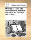 Minutes of Some Late Conversations, Between the Revd. M. Wesleys, and Others. by Multiple Contributors (Paperback / softback, 2010)