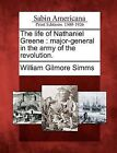 The Life of Nathaniel Greene: Major-General in the Army of the Revolution. by William Gilmore Simms (Paperback / softback, 2012)