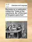 Remarks on a Publication, Intitled the  Case of the Merchants, &C. of the Town of Kingston-Upon-Hull. by Multiple Contributors (Paperback / softback, 2010)
