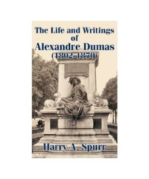 Harry a. Spurr the Life and Writings of Alexandre Dumas (1802-1870)
