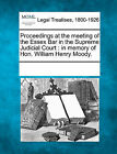 Proceedings at the Meeting of the Essex Bar in the Supreme Judicial Court: In Memory of Hon. William Henry Moody. by Gale, Making of Modern Law (Paperback / softback, 2011)