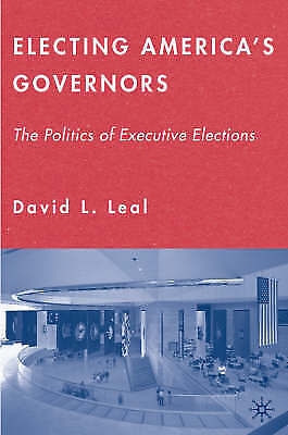 Electing America's Governors: The Politics of Executive Elections, Leal, David L