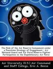 The Role of the Air Reserve Component Under a Peacetime Strategy of Engagement: Air National Guard and Air Force Reserve Fighter Participation in the Expeditionary Air Force by Eric A Beene (Paperback / softback, 2012)