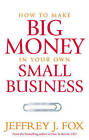 How to Make Big Money in Your Own Small Business: Unexpected Rules Every Small Business Owner Needs to Know by Jeffrey J. Fox (Paperback, 2016)