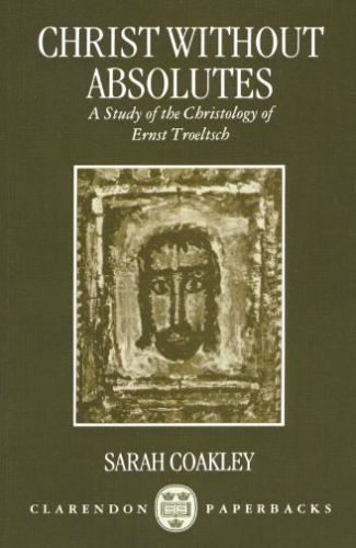 Christ without Absolutes: A Study of the Christology of Ernst Troeltsch [Clarend