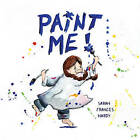 Paint Me! by Sarah Frances Hardy (Hardback, 2014)