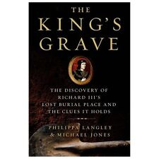 The King's Grave : The Discovery of Richard III's - Lost Burial Place and the Clues It Holds by Philippa Langley and Michael Jones (2013, Hardcover)