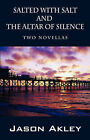 Salted with Salt and the Altar of Silence: Two Novellas by Jason Akley (Paperback / softback, 2007)