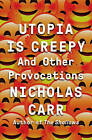 Utopia is Creepy: And Other Provocations by Nicholas Carr (Hardback, 2016)