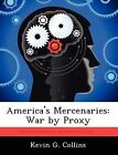 America's Mercenaries: War by Proxy by Kevin G Collins (Paperback / softback, 2012)