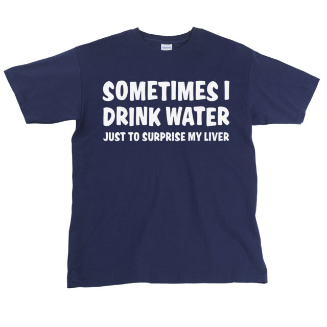 Sometimes I Drink Water Just To Surprise My Liver Funny Mens T-Shirt Dad