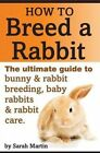How to Breed a Rabbit: The Ultimate Guide to Bunny and Rabbit Breeding, Baby Rabbits and Rabbit Care by Sarah Martin (Paperback / softback, 2014)